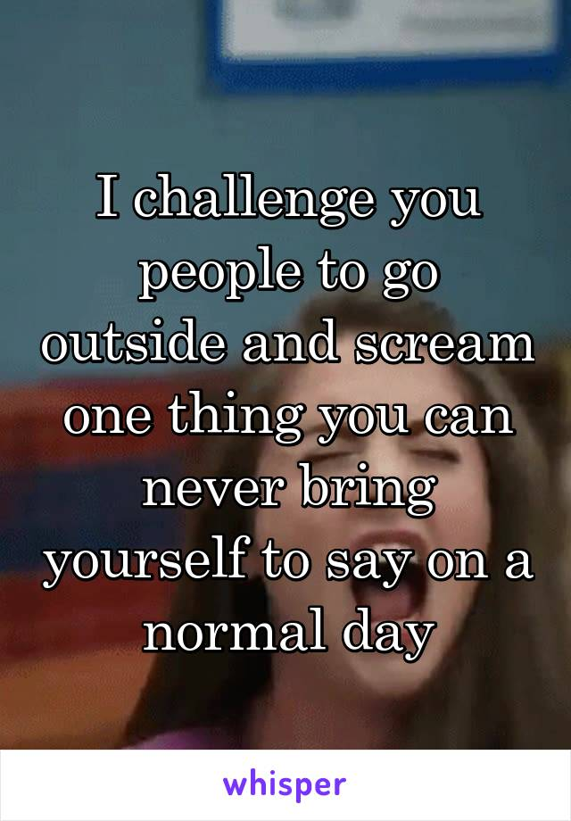 I challenge you people to go outside and scream one thing you can never bring yourself to say on a normal day