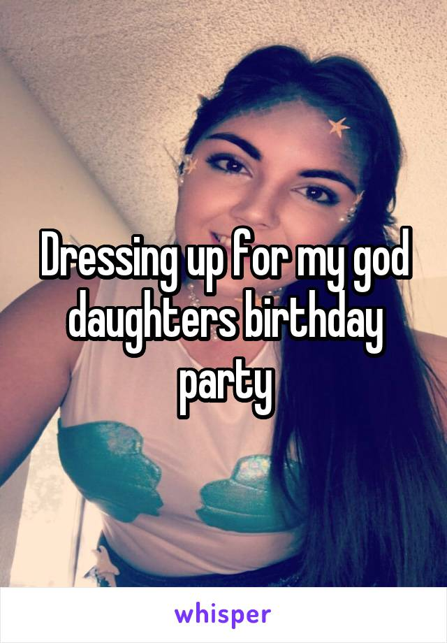 Dressing up for my god daughters birthday party