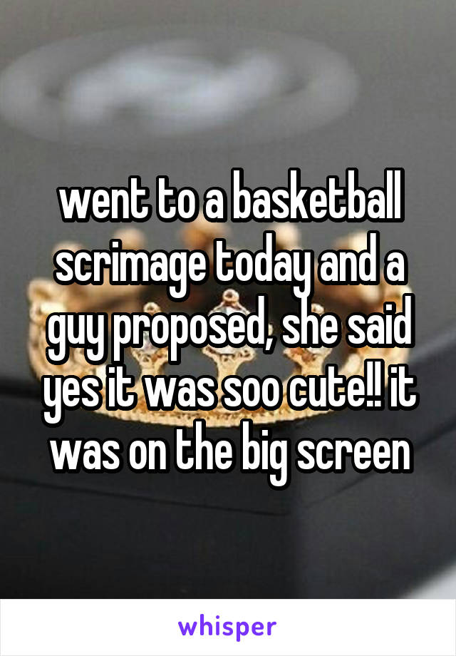 went to a basketball scrimage today and a guy proposed, she said yes it was soo cute!! it was on the big screen