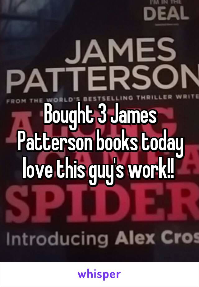 Bought 3 James Patterson books today love this guy's work!!