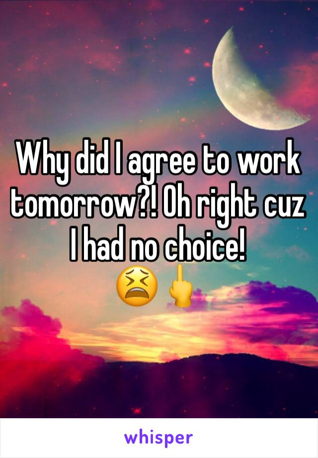 Why did I agree to work tomorrow?! Oh right cuz I had no choice! 😫🖕