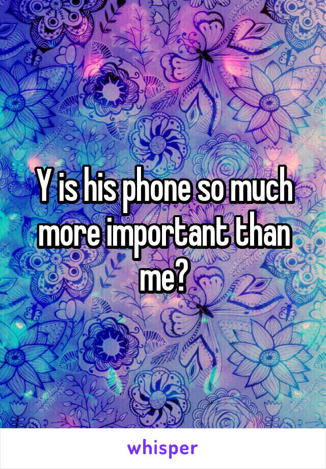 Y is his phone so much more important than me?