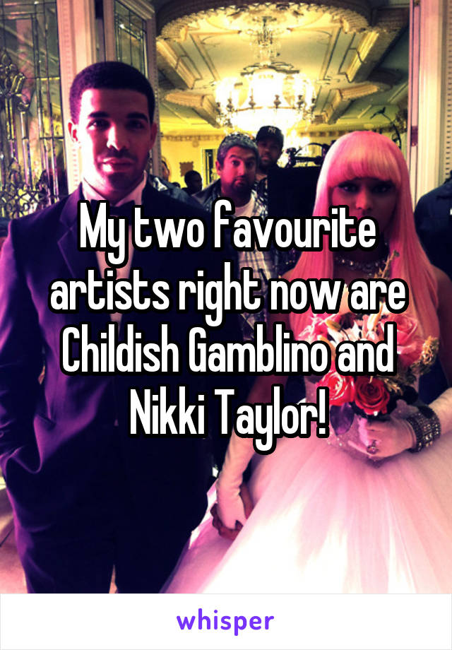 My two favourite artists right now are Childish Gamblino and Nikki Taylor!