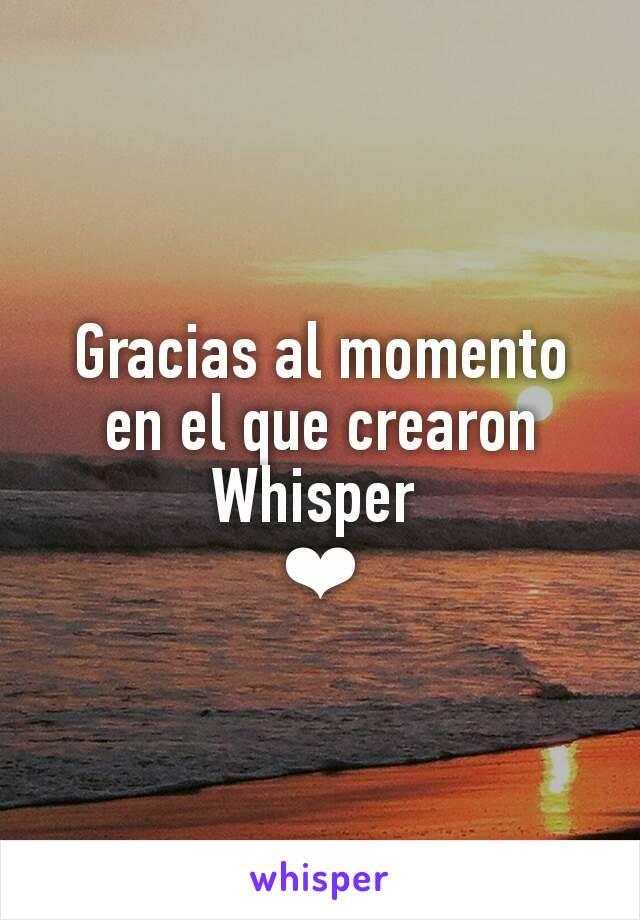 Gracias al momento en el que crearon Whisper  ❤