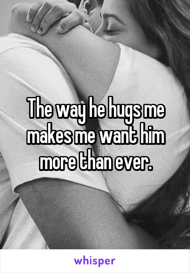 The way he hugs me makes me want him more than ever.