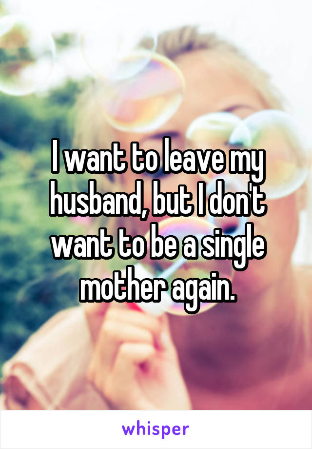 I want to leave my husband, but I don't want to be a single mother again.