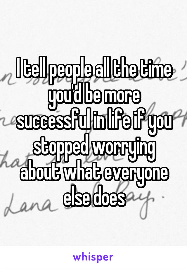 I tell people all the time you'd be more successful in life if you stopped worrying about what everyone else does
