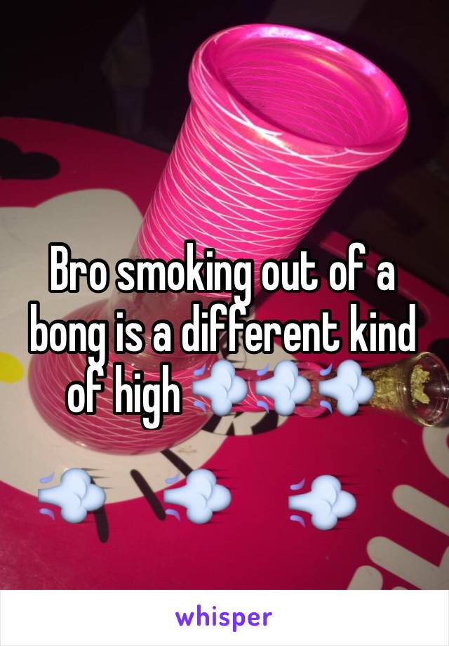 Bro smoking out of a bong is a different kind of high 💨💨💨