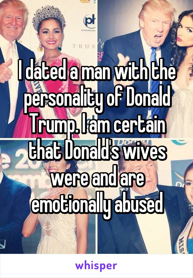 I dated a man with the personality of Donald Trump. I am certain that Donald's wives were and are emotionally abused