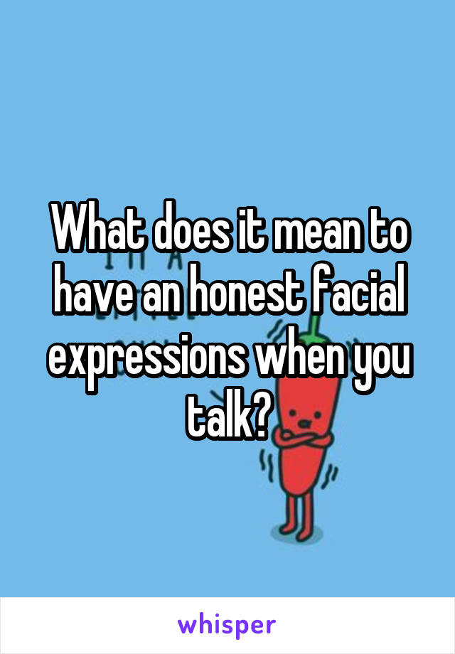 What does it mean to have an honest facial expressions when you talk?