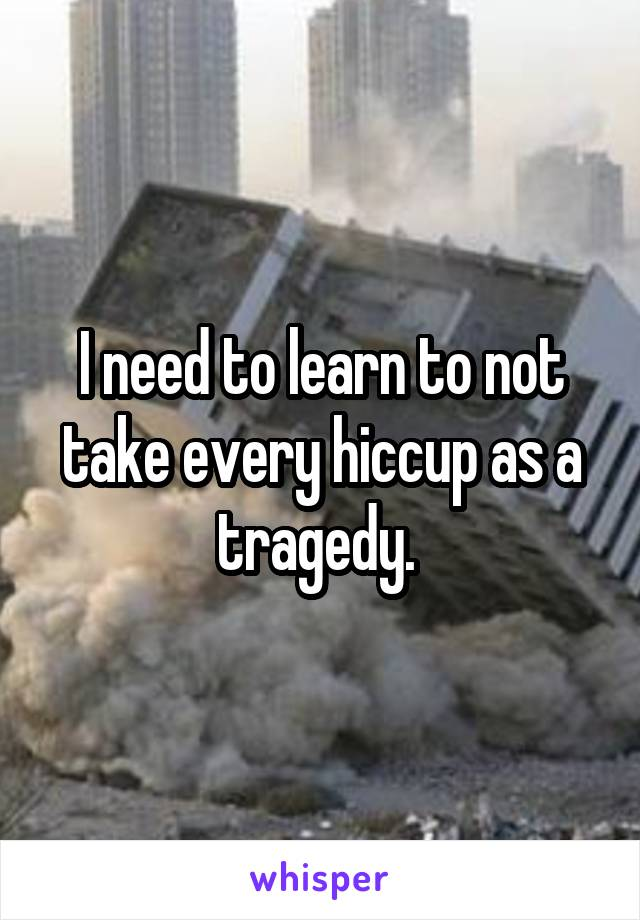 I need to learn to not take every hiccup as a tragedy.