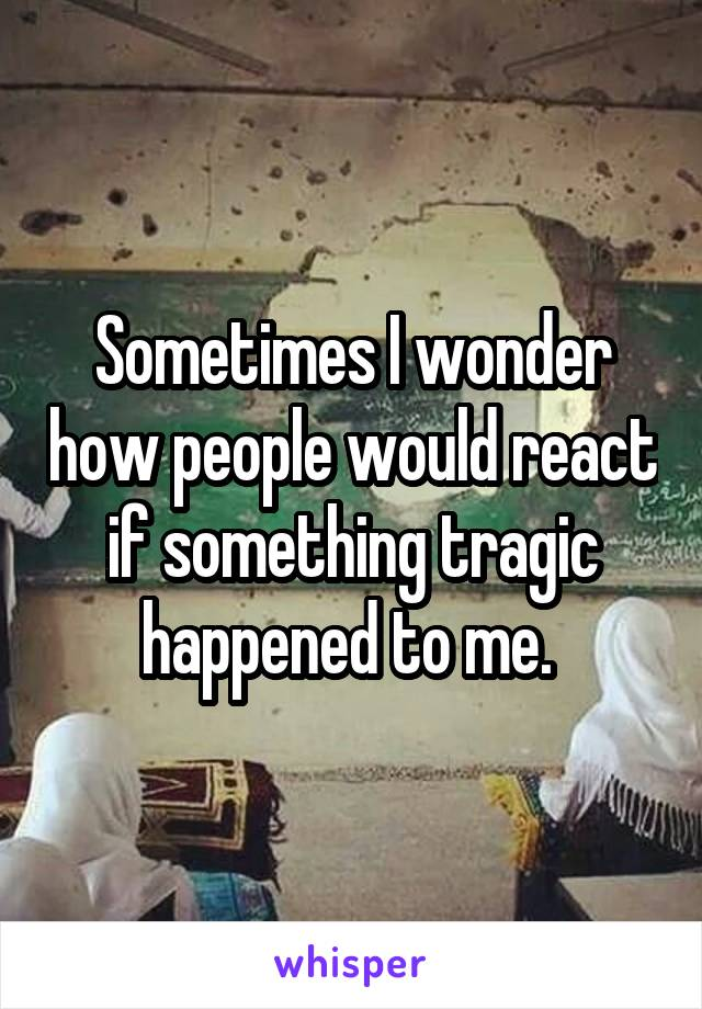 Sometimes I wonder how people would react if something tragic happened to me.