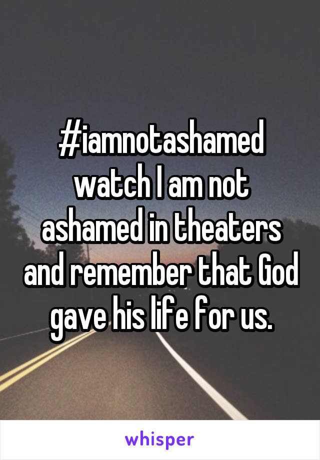 #iamnotashamed watch I am not ashamed in theaters and remember that God gave his life for us.