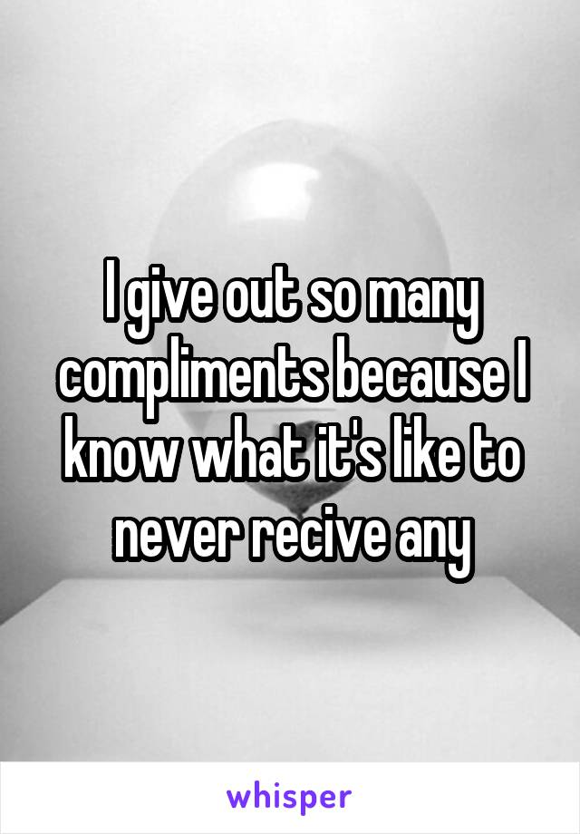 I give out so many compliments because I know what it's like to never recive any