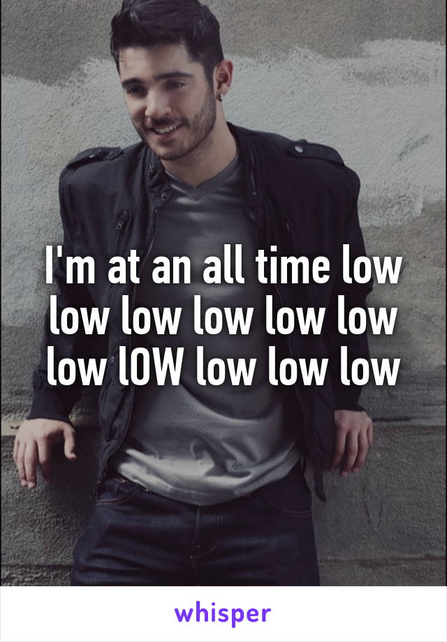 I'm at an all time low low low low low low low lOW low low low