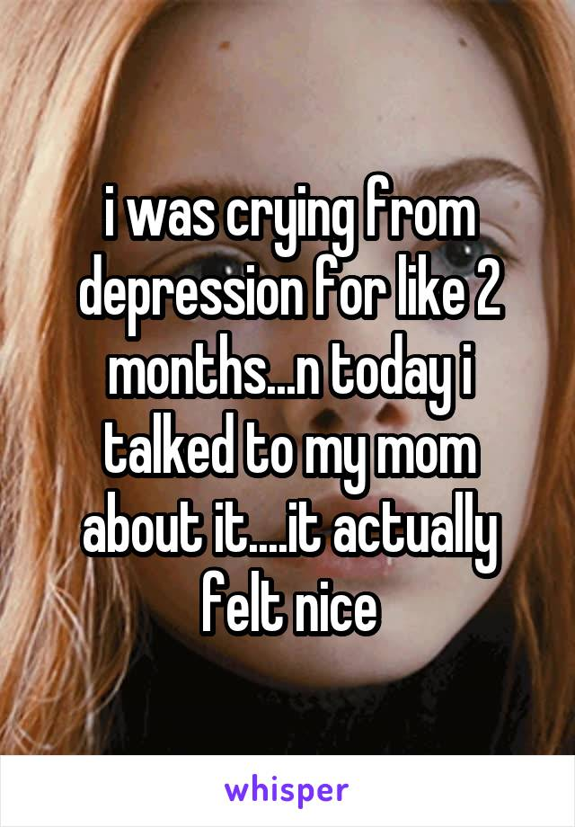 i was crying from depression for like 2 months...n today i talked to my mom about it....it actually felt nice