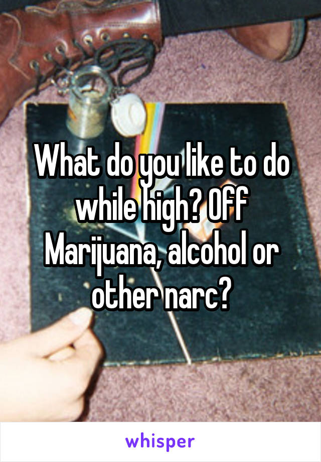 What do you like to do while high? Off Marijuana, alcohol or other narc?