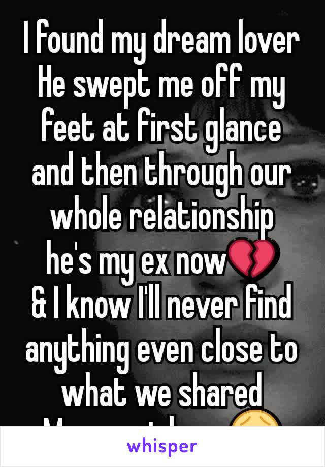I found my dream lover He swept me off my feet at first glance and then through our whole relationship he's my ex now💔 & I know I'll never find anything even close to what we shared My sweet boy.. 😭