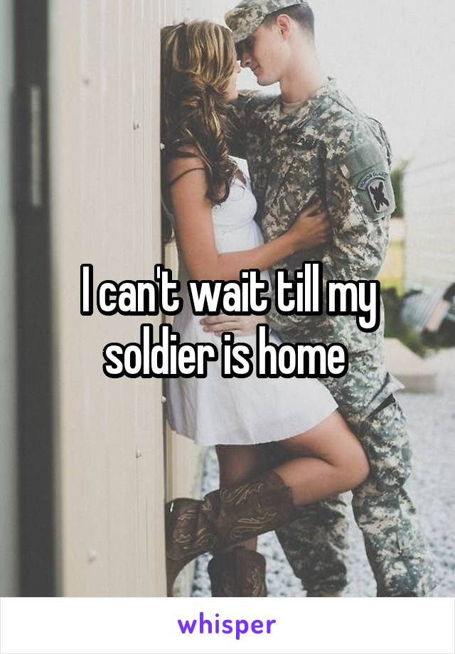 I can't wait till my soldier is home