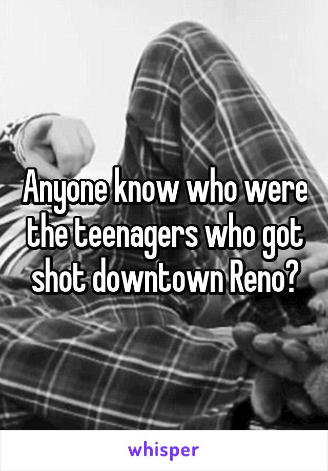 Anyone know who were the teenagers who got shot downtown Reno?