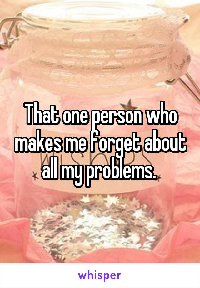 That one person who makes me forget about all my problems.