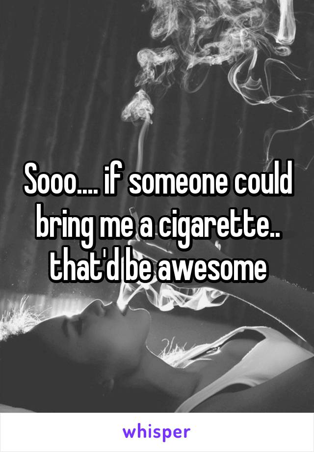 Sooo.... if someone could bring me a cigarette.. that'd be awesome
