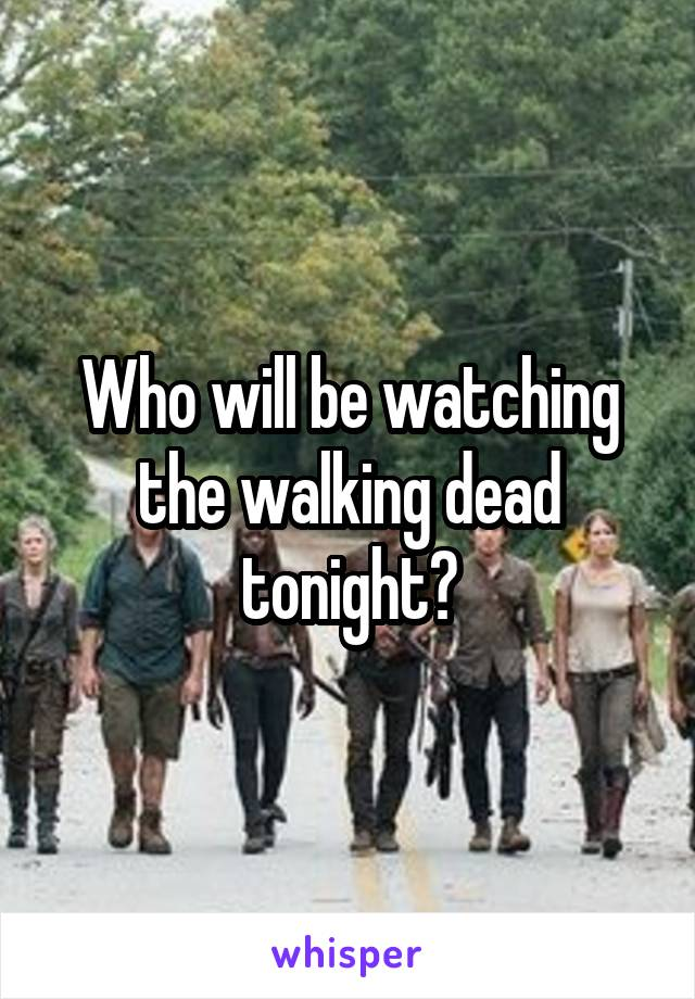 Who will be watching the walking dead tonight?