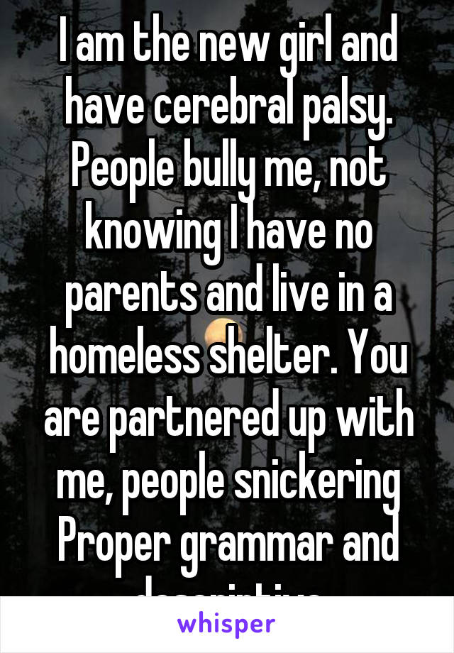 I am the new girl and have cerebral palsy. People bully me, not knowing I have no parents and live in a homeless shelter. You are partnered up with me, people snickering Proper grammar and descriptive
