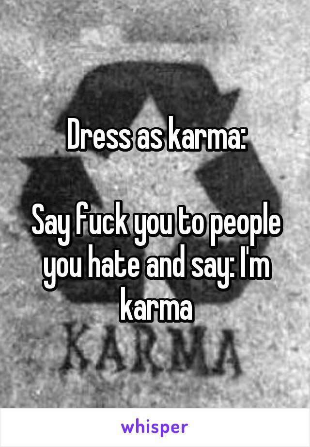 Dress as karma:  Say fuck you to people you hate and say: I'm karma