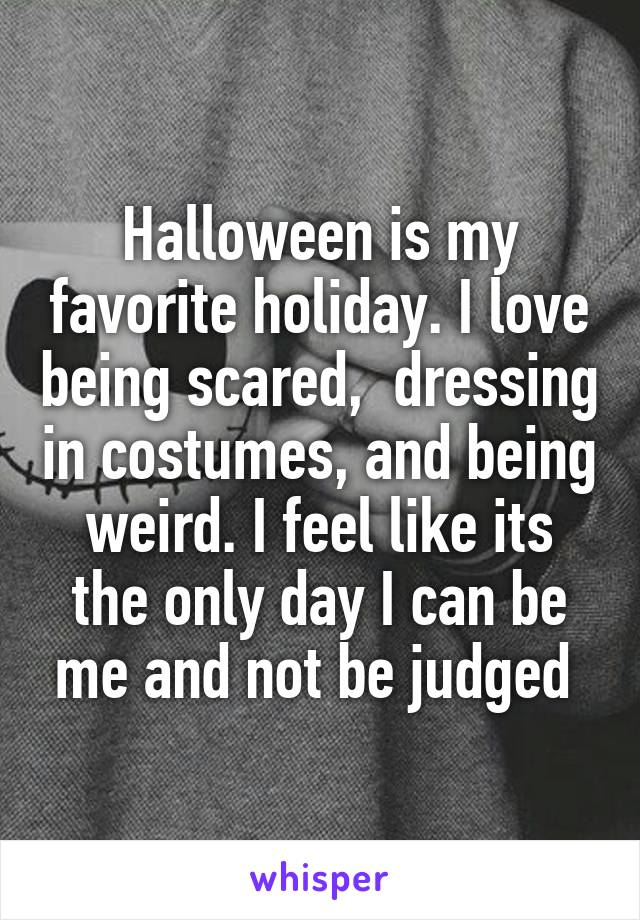 Halloween is my favorite holiday. I love being scared,  dressing in costumes, and being weird. I feel like its the only day I can be me and not be judged