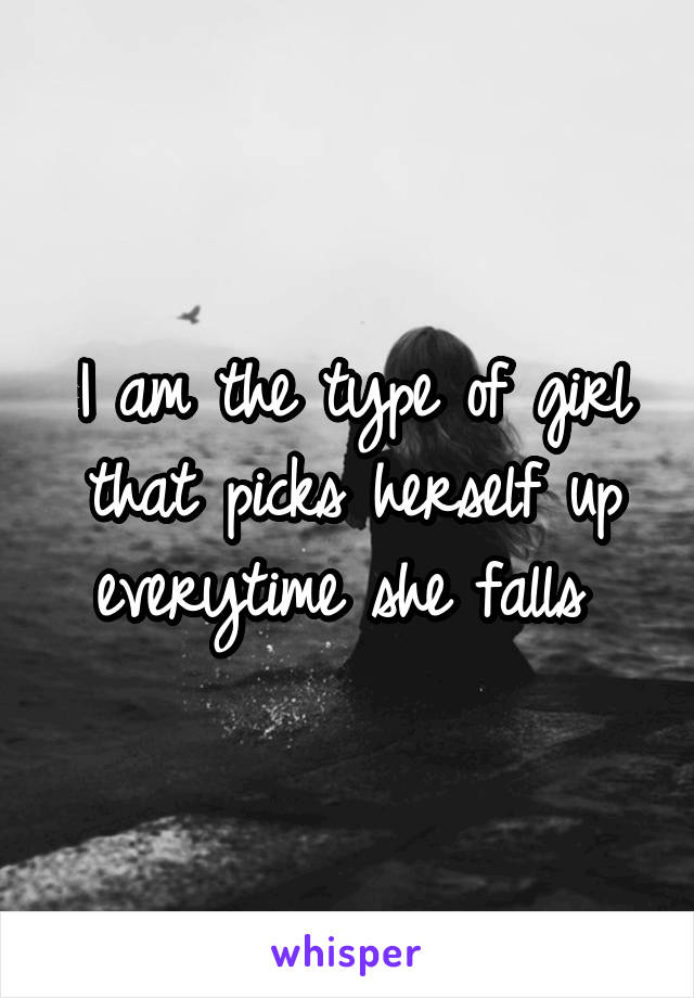 I am the type of girl that picks herself up everytime she falls
