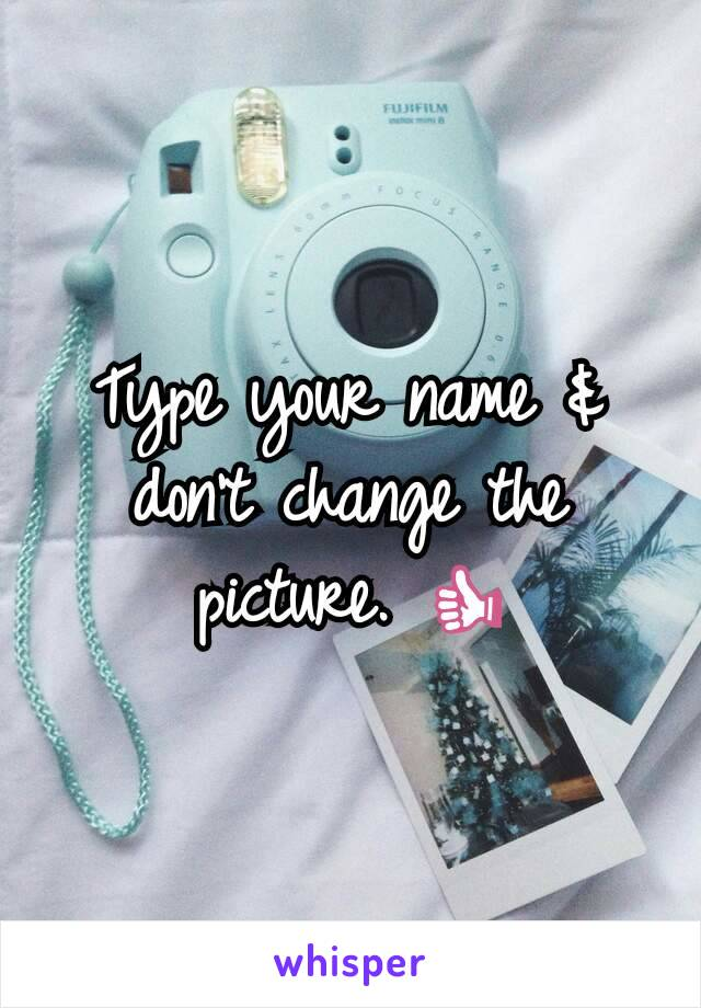 Type your name & don't change the picture. 👍