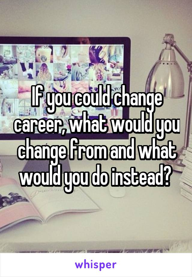 If you could change career, what would you change from and what would you do instead?