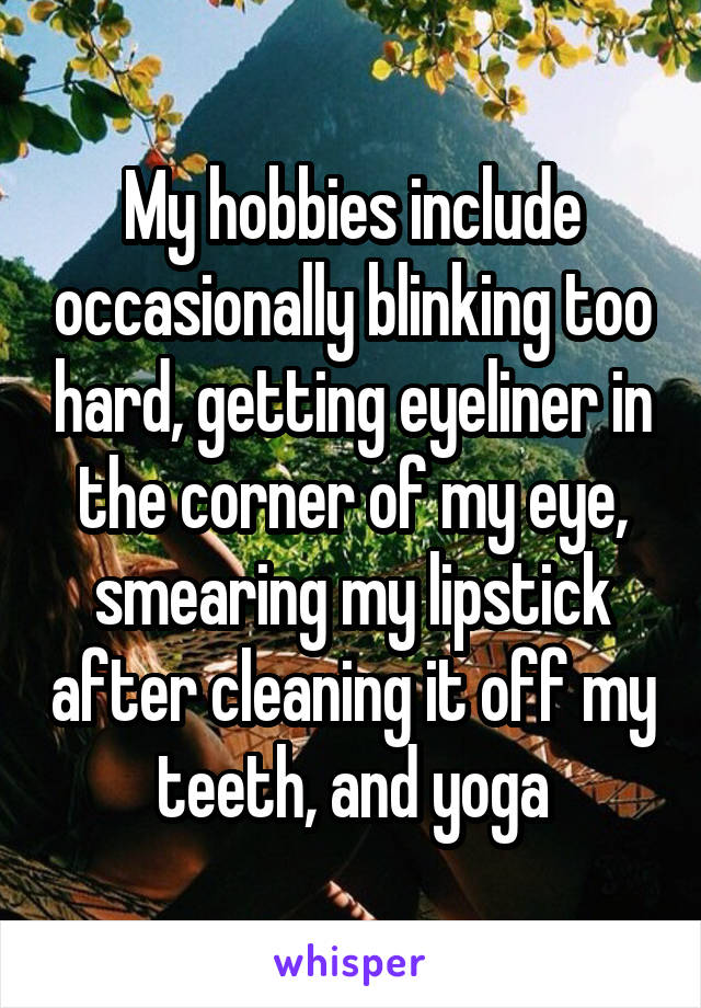 My hobbies include occasionally blinking too hard, getting eyeliner in the corner of my eye, smearing my lipstick after cleaning it off my teeth, and yoga