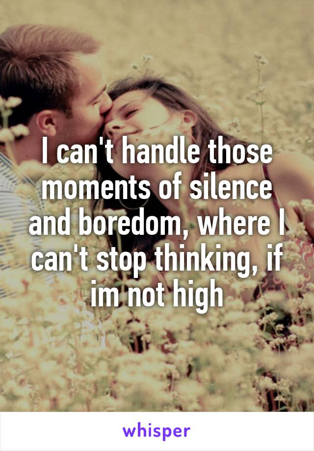 I can't handle those moments of silence and boredom, where I can't stop thinking, if im not high