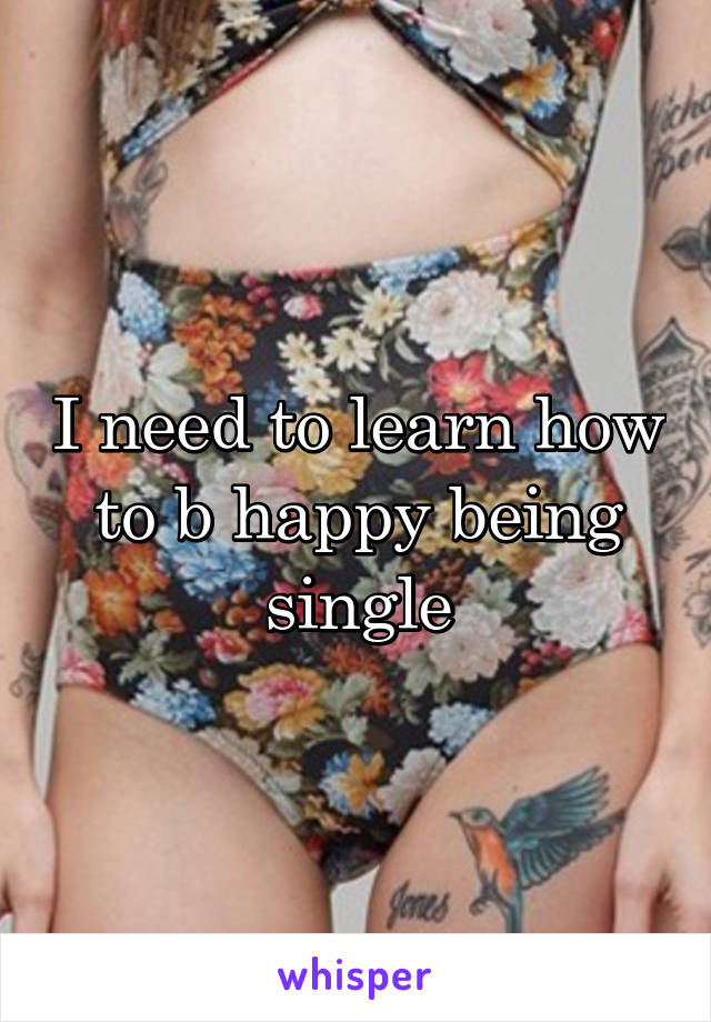 I need to learn how to b happy being single