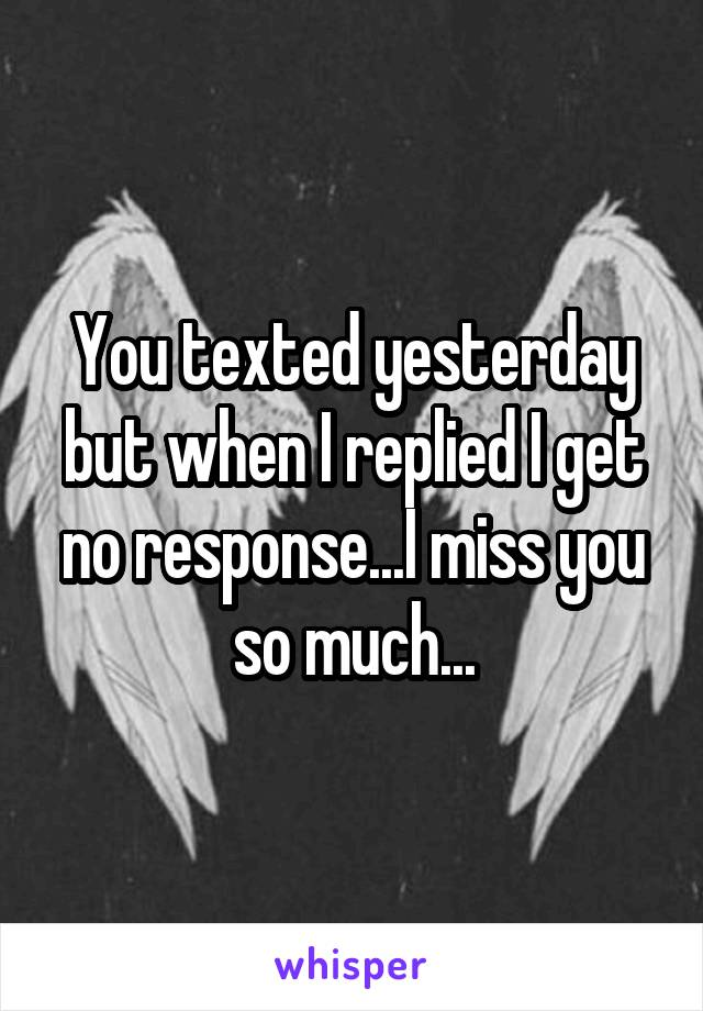 You texted yesterday but when I replied I get no response...I miss you so much...