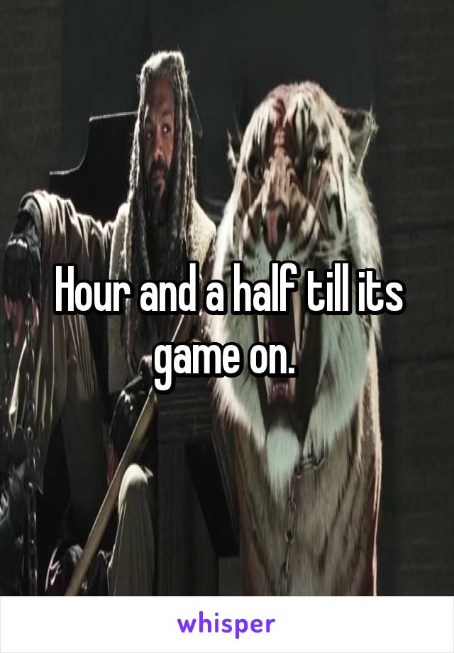 Hour and a half till its game on.