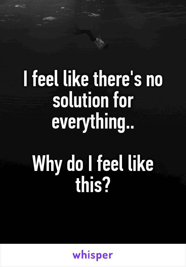 I feel like there's no solution for everything..  Why do I feel like this?