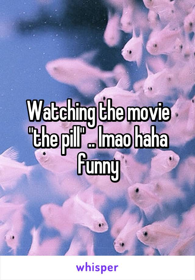 "Watching the movie ""the pill"" .. lmao haha funny"