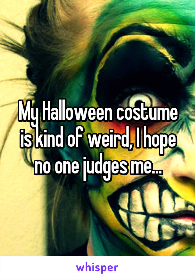 My Halloween costume is kind of weird, I hope no one judges me...