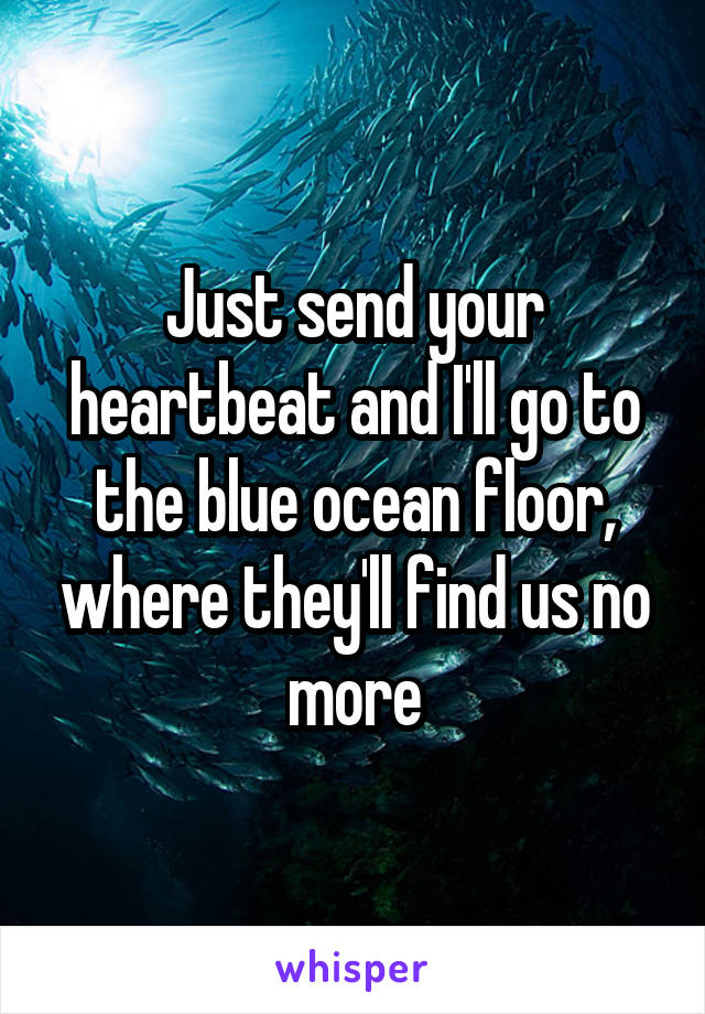 Just send your heartbeat and I'll go to the blue ocean floor, where they'll find us no more