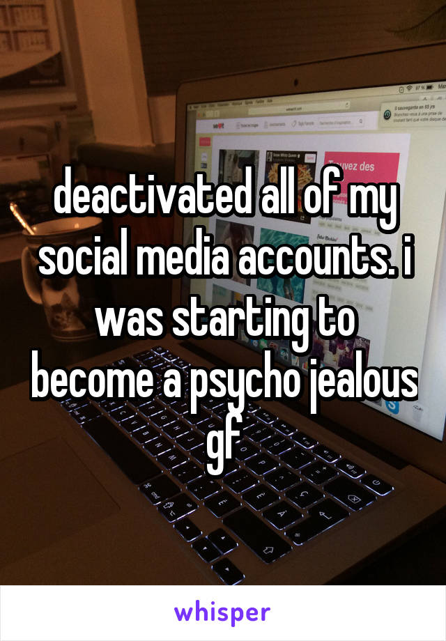 deactivated all of my social media accounts. i was starting to become a psycho jealous gf