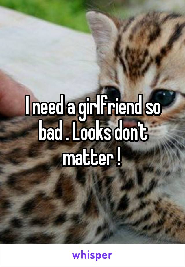 I need a girlfriend so bad . Looks don't matter !