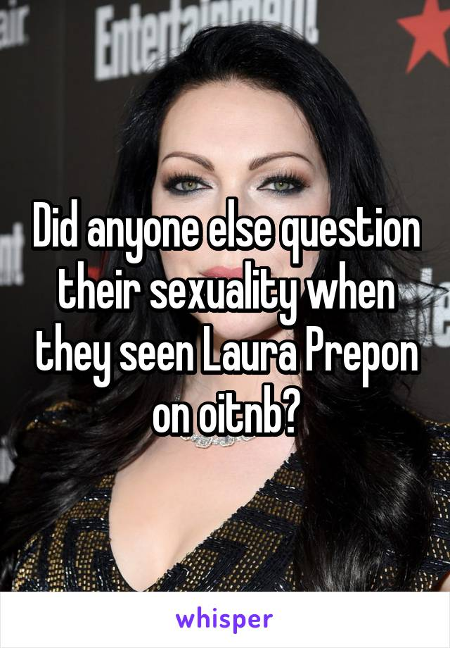 Did anyone else question their sexuality when they seen Laura Prepon on oitnb?