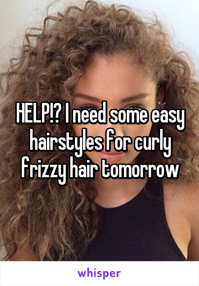 HELP!? I need some easy hairstyles for curly frizzy hair tomorrow