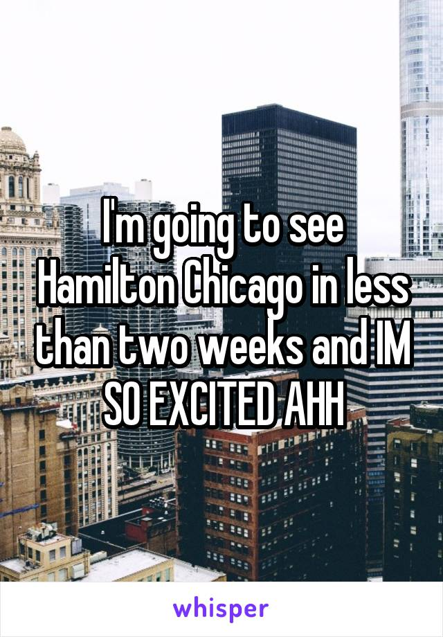 I'm going to see Hamilton Chicago in less than two weeks and IM SO EXCITED AHH
