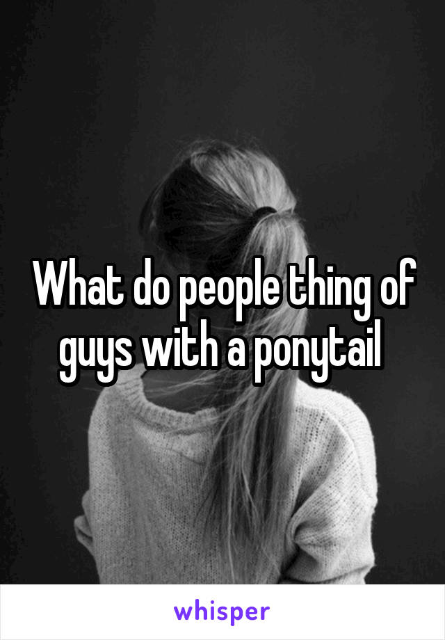 What do people thing of guys with a ponytail