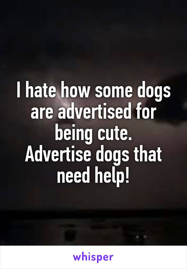 I hate how some dogs are advertised for being cute. Advertise dogs that need help!