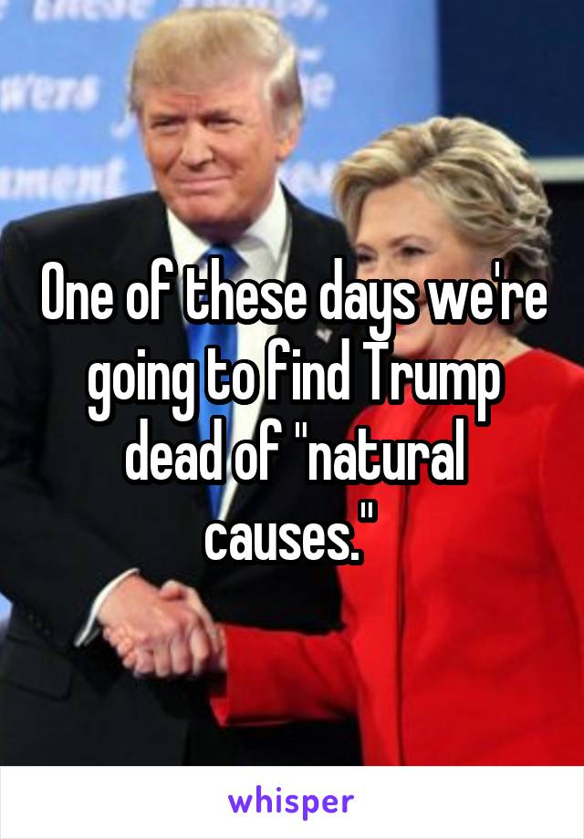 """One of these days we're going to find Trump dead of """"natural causes."""""""